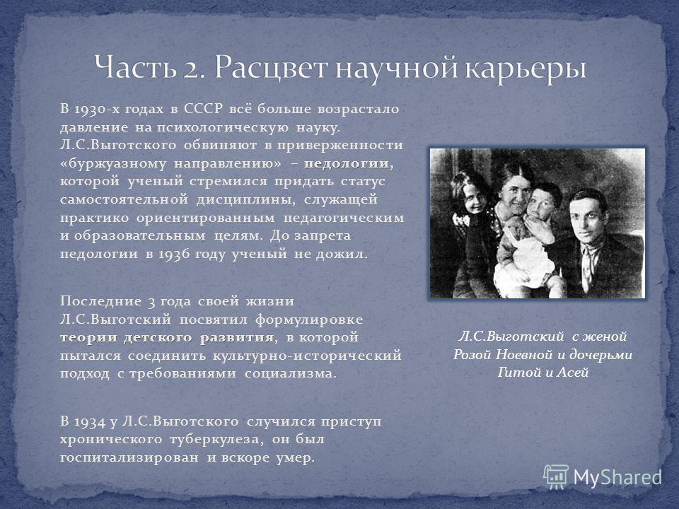 педологии, В 1930-х годах в СССР всё больше возрастало давление на психологическую науку. Л.С.Выготского обвиняют в приверженности «буржуазному направлению» – педологии, которой ученый стремился придать статус самостоятельной дисциплины, служащей пра
