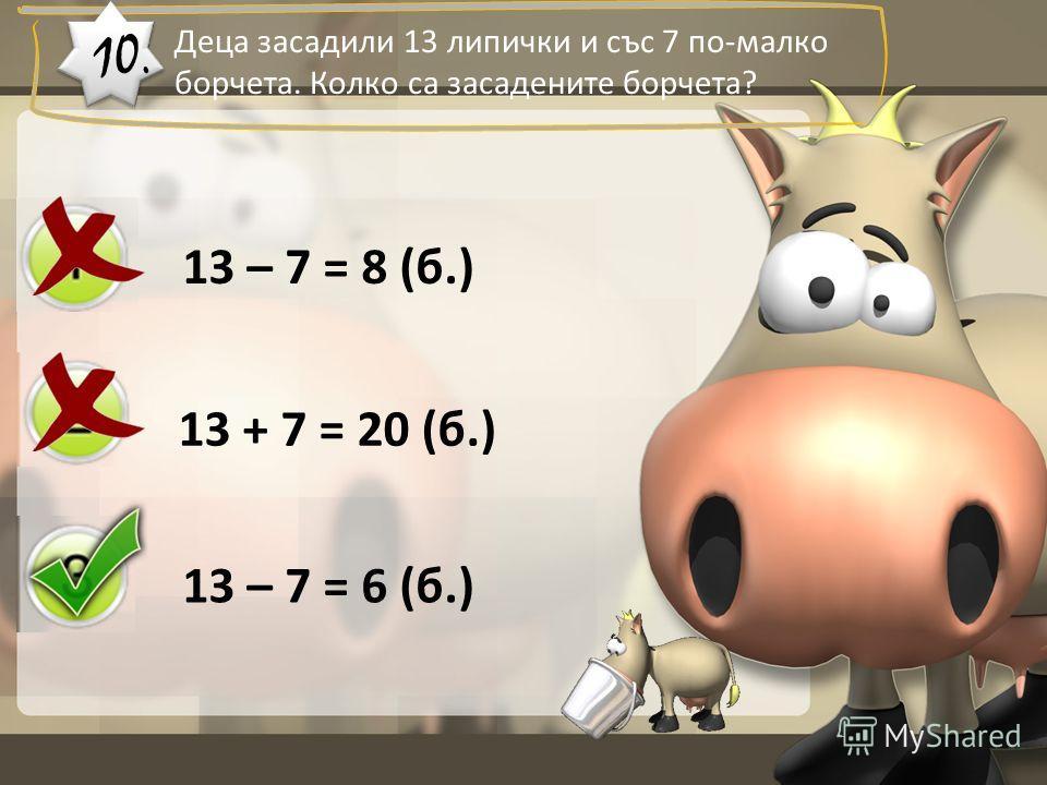 Деца засадили 13 липички и със 7 по-малко борчета. Колко са засадените борчета? 10. 13 – 7 = 8 (б.) 13 + 7 = 20 (б.) 13 – 7 = 6 (б.)