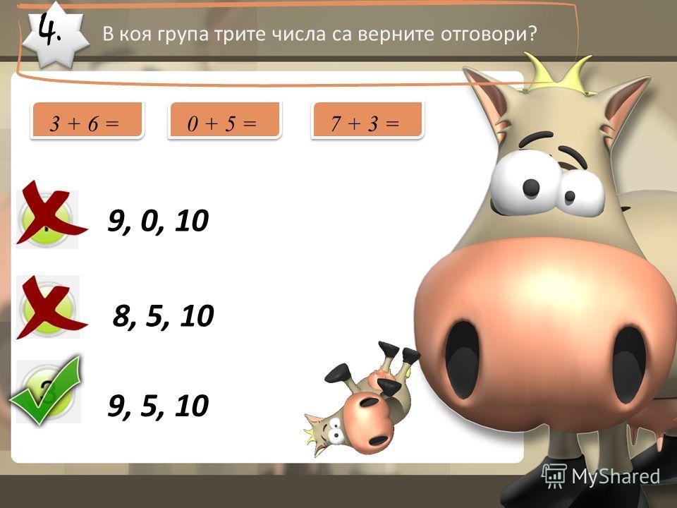 4. В коя група трите числа са верните отговори? 9, 0, 10 8, 5, 10 9, 5, 10 3 + 6 =0 + 5 =7 + 3 =