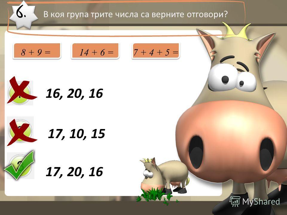 6. В коя група трите числа са верните отговори? 16, 20, 16 17, 10, 15 17, 20, 16 8 + 9 =14 + 6 =7 + 4 + 5 =