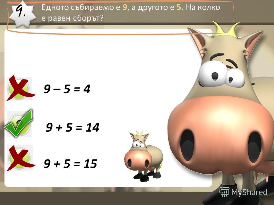 9. Едното събираемо е 9, а другото е 5. На колко е равен сборът? 9 – 5 = 4 9 + 5 = 14 9 + 5 = 15
