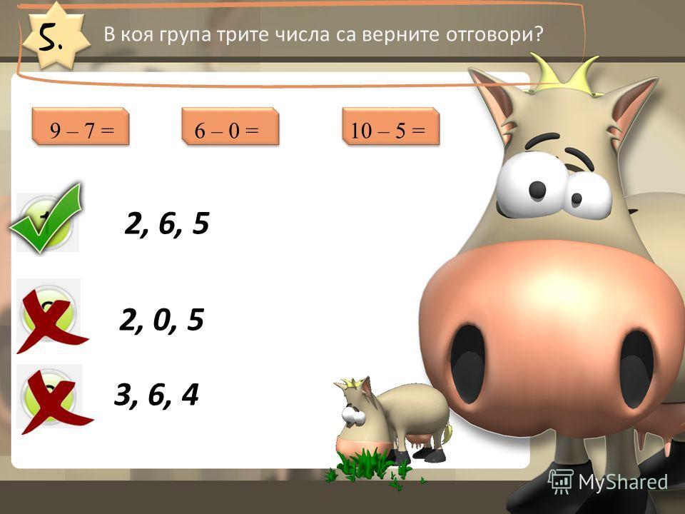 5. В коя група трите числа са верните отговори? 2, 6, 5 2, 0, 5 3, 6, 4 9 – 7 =6 – 0 =10 – 5 =