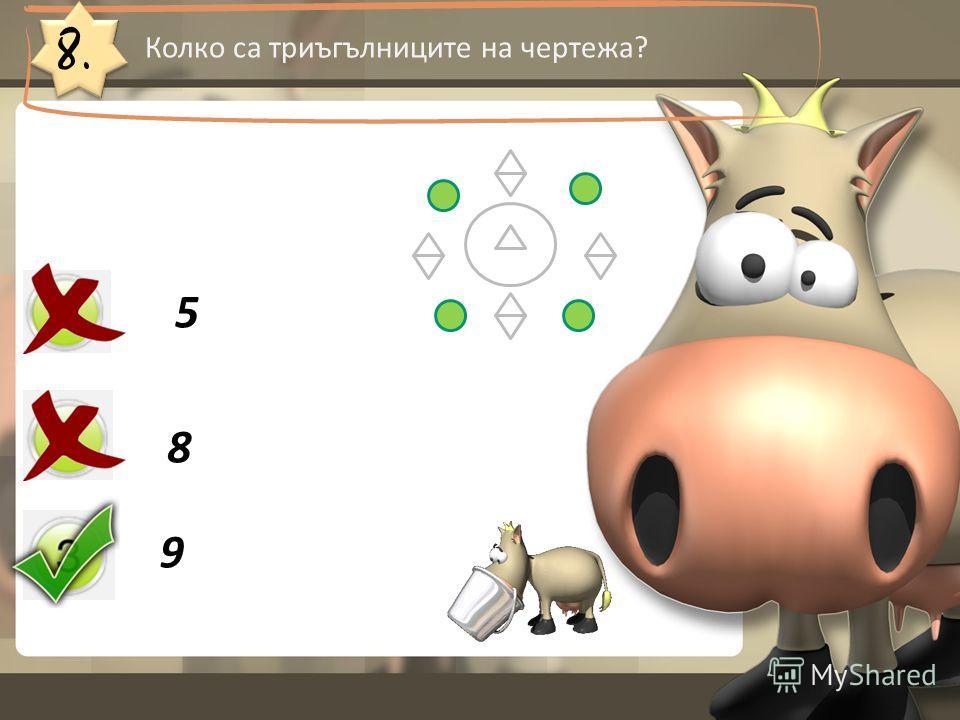 8. Колко са триъгълниците на чертежа? 5 8 9
