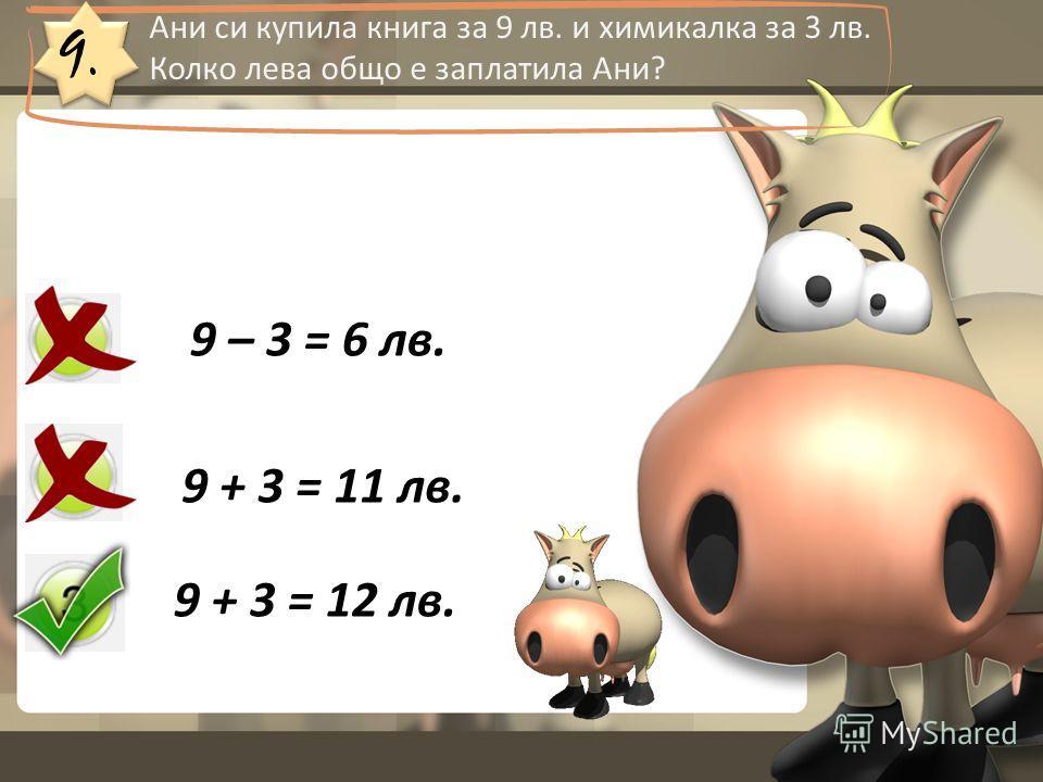 9. Ани си купила книга за 9 лв. и химикалка за 3 лв. Колко лева общо е заплатила Ани? 9 – 3 = 6 лв. 9 + 3 = 11 лв. 9 + 3 = 12 лв.
