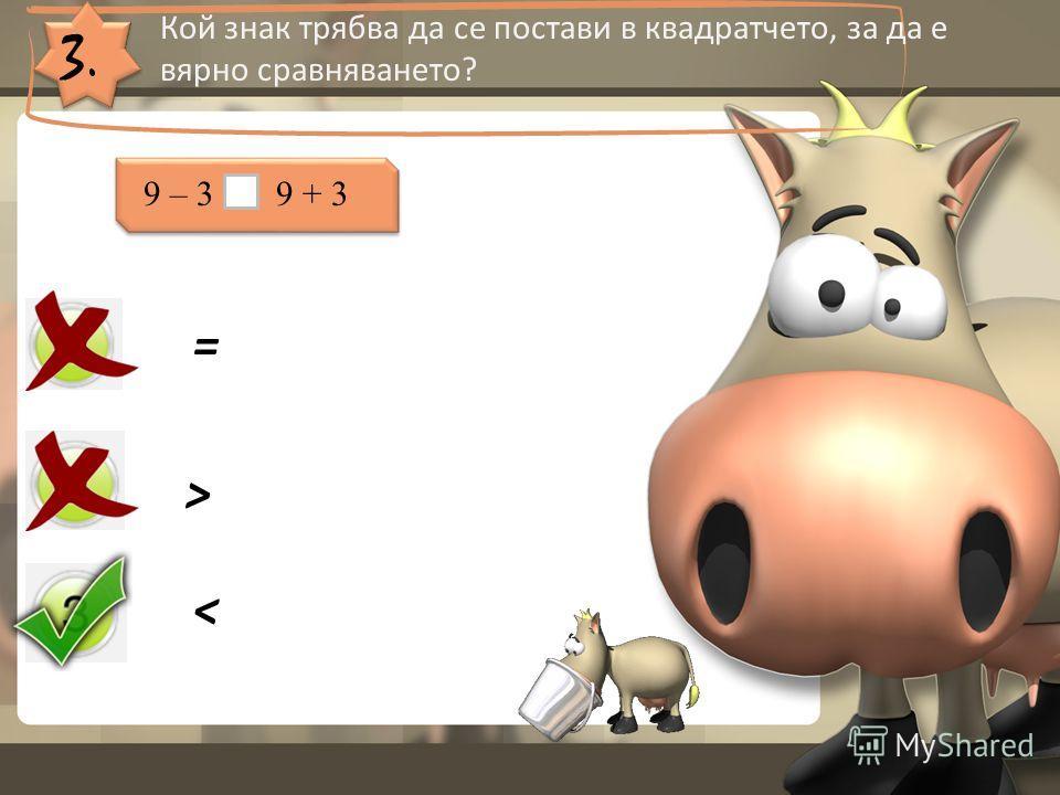 3. Кой знак трябва да се постави в квадратчето, за да е вярно сравняването? = > < 9 – 3 9 + 3