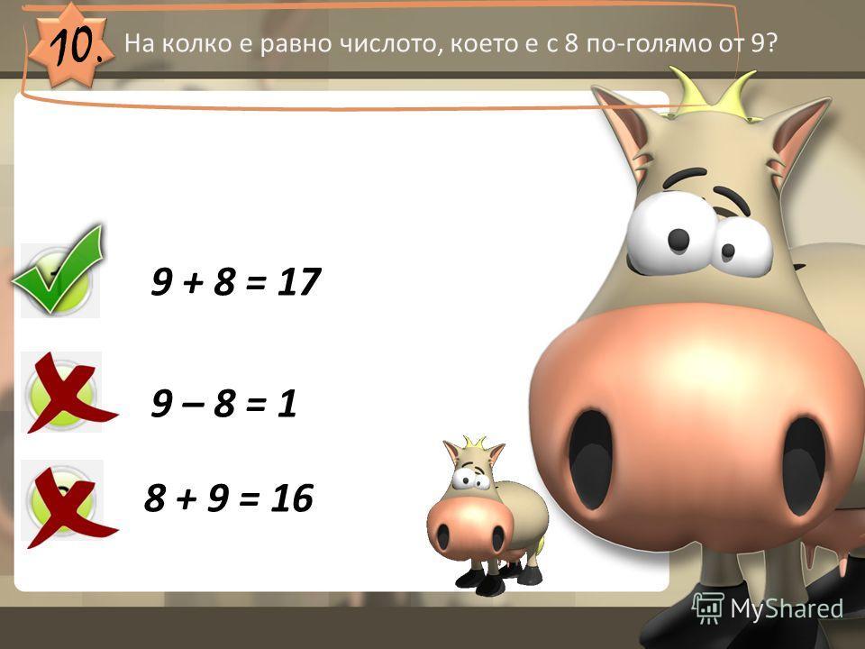 10. На колко е равно числото, което е с 8 по-голямо от 9? 9 + 8 = 17 9 – 8 = 1 8 + 9 = 16