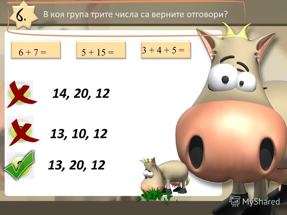 6. В коя група трите числа са верните отговори? 14, 20, 12 13, 10, 12 13, 20, 12 6 + 7 =5 + 15 = 3 + 4 + 5 =