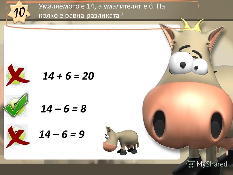 10. 14 + 6 = 20 14 – 6 = 8 14 – 6 = 9 Умаляемото е 14, а умалителят е 6. На колко е равна разликата?