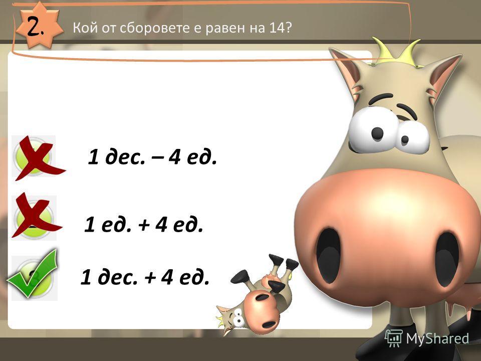 2. Кой от сборовете е равен на 14? 1 дес. – 4 ед. 1 ед. + 4 ед. 1 дес. + 4 ед.