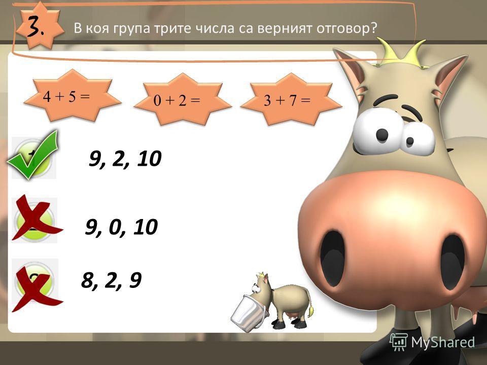 3. В коя група трите числа са верният отговор? 9, 2, 10 9, 0, 10 8, 2, 9 4 + 5 = 0 + 2 =3 + 7 =