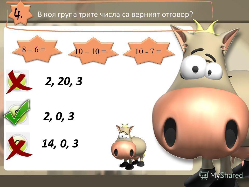 4. В коя група трите числа са верният отговор? 2, 20, 3 2, 0, 3 14, 0, 3 8 – 6 = 10 – 10 =10 - 7 =