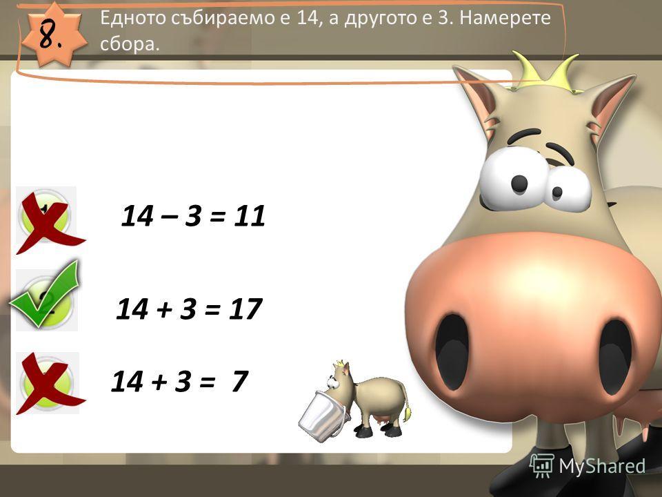 8. Едното събираемо е 14, а другото е 3. Намерете сбора. 14 – 3 = 11 14 + 3 = 17 14 + 3 = 7