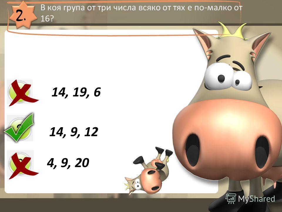 2. В коя група от три числа всяко от тях е по-малко от 16? 14, 19, 6 14, 9, 12 4, 9, 20