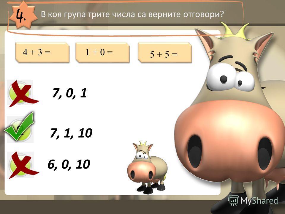4. В коя група трите числа са верните отговори? 7, 0, 1 7, 1, 10 6, 0, 10 4 + 3 =1 + 0 = 5 + 5 =