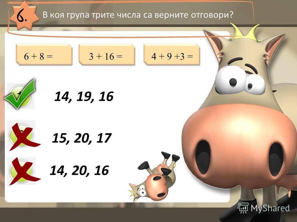 6. В коя група трите числа са верните отговори? 14, 19, 16 15, 20, 17 14, 20, 16 6 + 8 =3 + 16 =4 + 9 +3 =