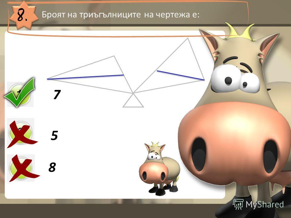 8. Броят на триъгълниците на чертежа е: 7 5 8
