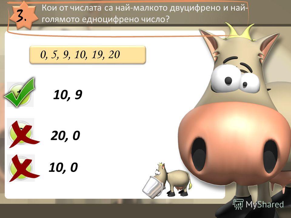 3. Кои от числата са най-малкото двуцифрено и най- голямото едноцифрено число? 10, 9 20, 0 10, 0 0, 5, 9, 10, 19, 20