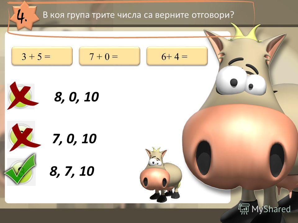 4. В коя група трите числа са верните отговори? 8, 0, 10 7, 0, 10 8, 7, 10 3 + 5 =7 + 0 =6+ 4 =