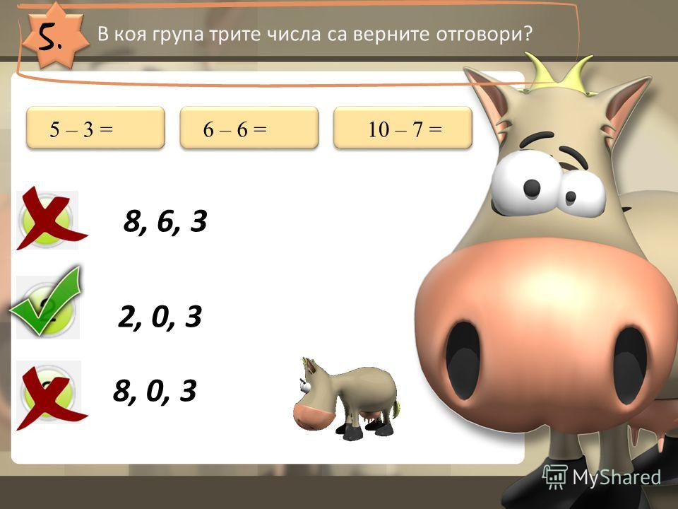 5. В коя група трите числа са верните отговори? 8, 6, 3 2, 0, 3 8, 0, 3 5 – 3 =6 – 6 =10 – 7 =