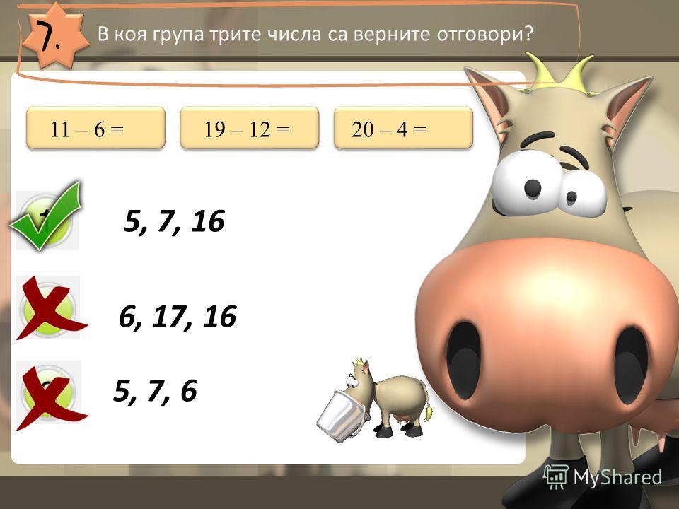 7. В коя група трите числа са верните отговори? 5, 7, 16 6, 17, 16 5, 7, 6 11 – 6 =19 – 12 =20 – 4 =