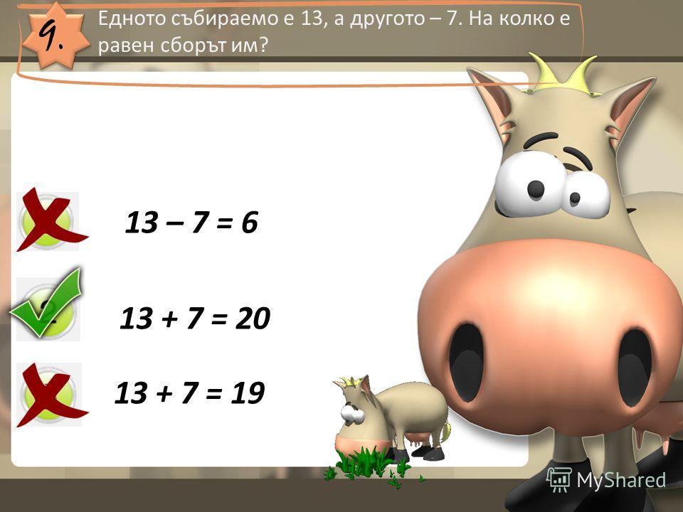 9. Едното събираемо е 13, а другото – 7. На колко е равен сборът им? 13 – 7 = 6 13 + 7 = 20 13 + 7 = 19