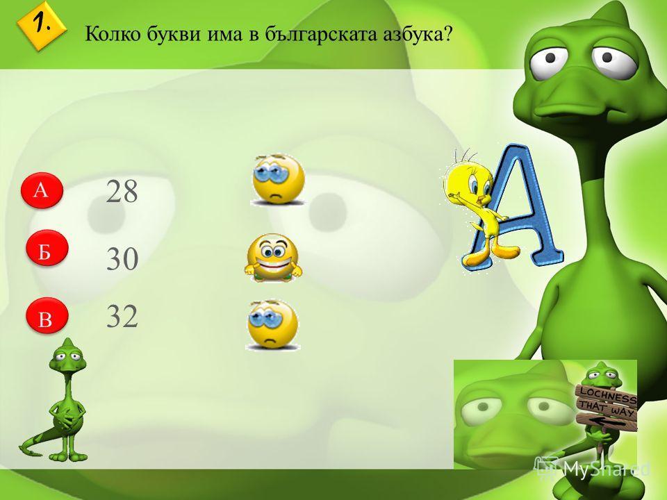 1. Колко букви има в българската азбука? А Б В 28 30 32