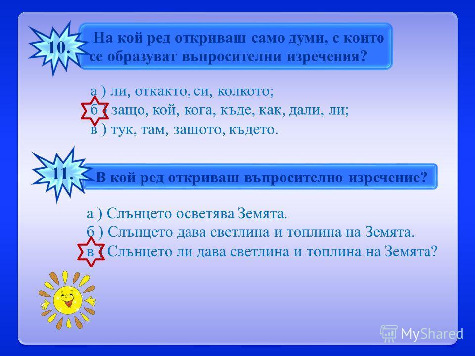На кой ред откриваш само думи, с които се образуват въпросителни изречения ? 10. а ) ли, откакто, си, колкото ; б ) защо, кой, кога, къде, как, дали, ли ; в ) тук, там, защото, където. В кой ред откриваш въпросително изречение ? 11. а ) Слънцето осве