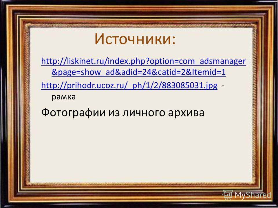 Источники: http://liskinet.ru/index.php?option=com_adsmanager &page=show_ad&adid=24&catid=2&Itemid=1 http://prihodr.ucoz.ru/_ph/1/2/883085031.jpghttp://prihodr.ucoz.ru/_ph/1/2/883085031.jpg - рамка Фотографии из личного архива