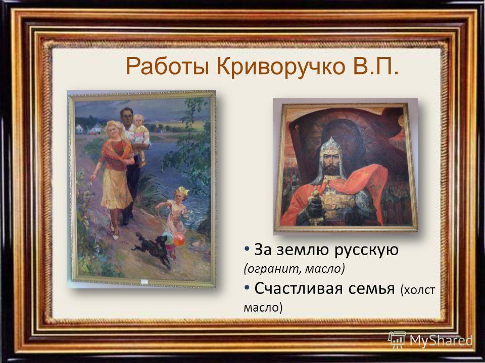 За землю русскую (огранит, масло) Счастливая семья (холст масло) Работы Криворучко В.П.