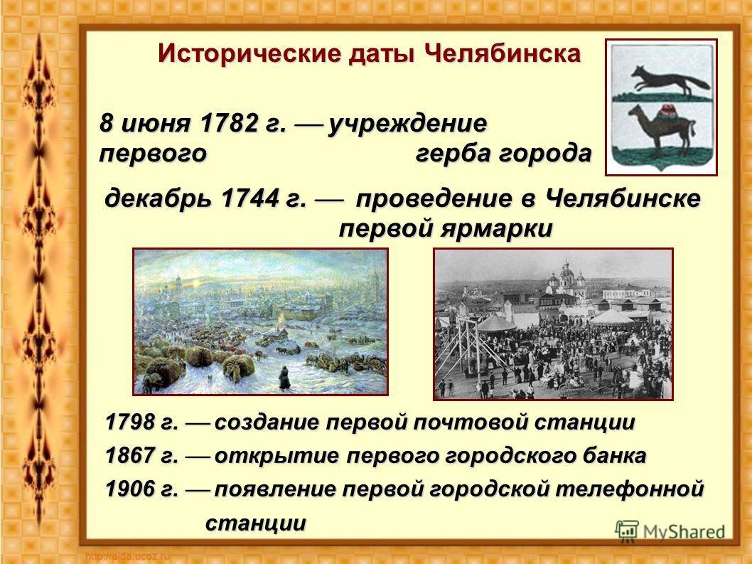 Исторические даты Челябинска 8 июня 1782 г. учреждение первого герба города декабрь 1744 г. проведение в Челябинске первой ярмарки 1798 г. создание первой почтовой станции 1867 г. открытие первого городского банка 1906 г. появление первой городской т