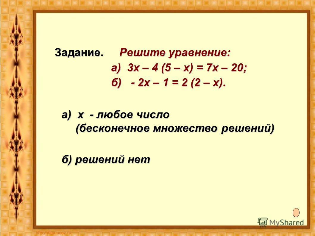 Задание. Решите уравнение: а) 3х – 4 (5 – х) = 7х – 20; а) 3х – 4 (5 – х) = 7х – 20; б) - 2х – 1 = 2 (2 – х). б) - 2х – 1 = 2 (2 – х). а) х - любое число (бесконечное множество решений) б) решений нет