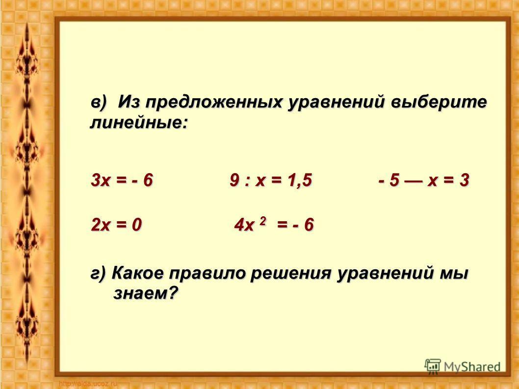в) Из предложенных уравнений выберите линейные: 3х = - 6 9 : х = 1,5 - 5 х = 3 2х = 0 4х 2 = - 6 г) Какое правило решения уравнений мы знаем?