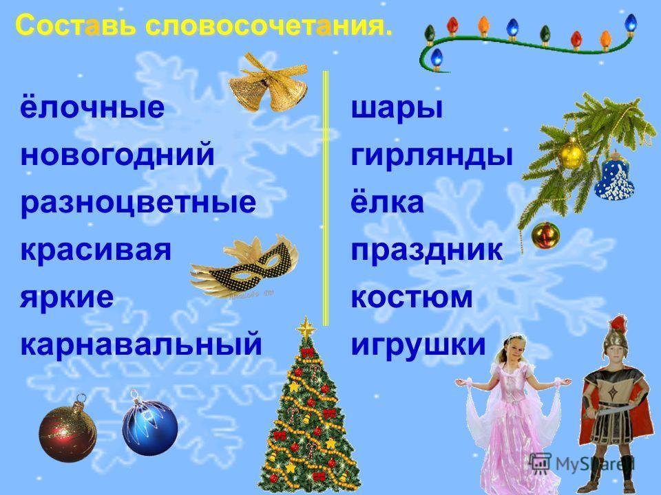 Составь словосочетания. ёлочные шары новогодний гирлянды разноцветные ёлка красивая праздник яркие костюм карнавальныйигрушки
