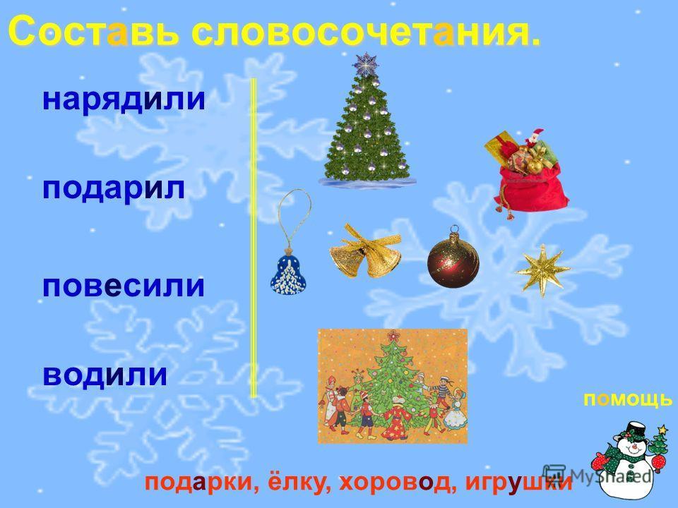 Составь словосочетания. нарядили подарил повесили водили подарки, ёлку, хоровод, игрушки помощь