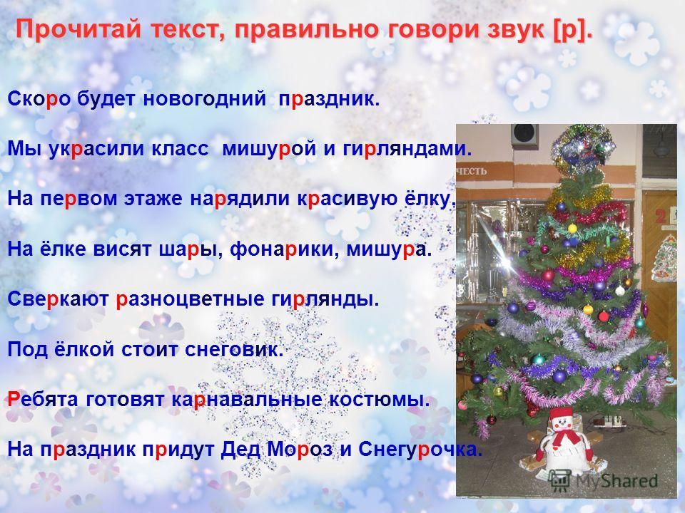 Прочитай текст, правильно говори звук [р]. Скоро будет новогодний праздник. Мы украсили класс мишурой и гирляндами. На первом этаже нарядили красивую ёлку. На ёлке висят шары, фонарики, мишура. Сверкают разноцветные гирлянды. Под ёлкой стоит снеговик