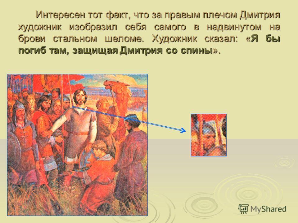 Интересен тот факт, что за правым плечом Дмитрия художник изобразил себя самого в надвинутом на брови стальном шеломе. Художник сказал: «Я бы погиб там, защищая Дмитрия со спины».