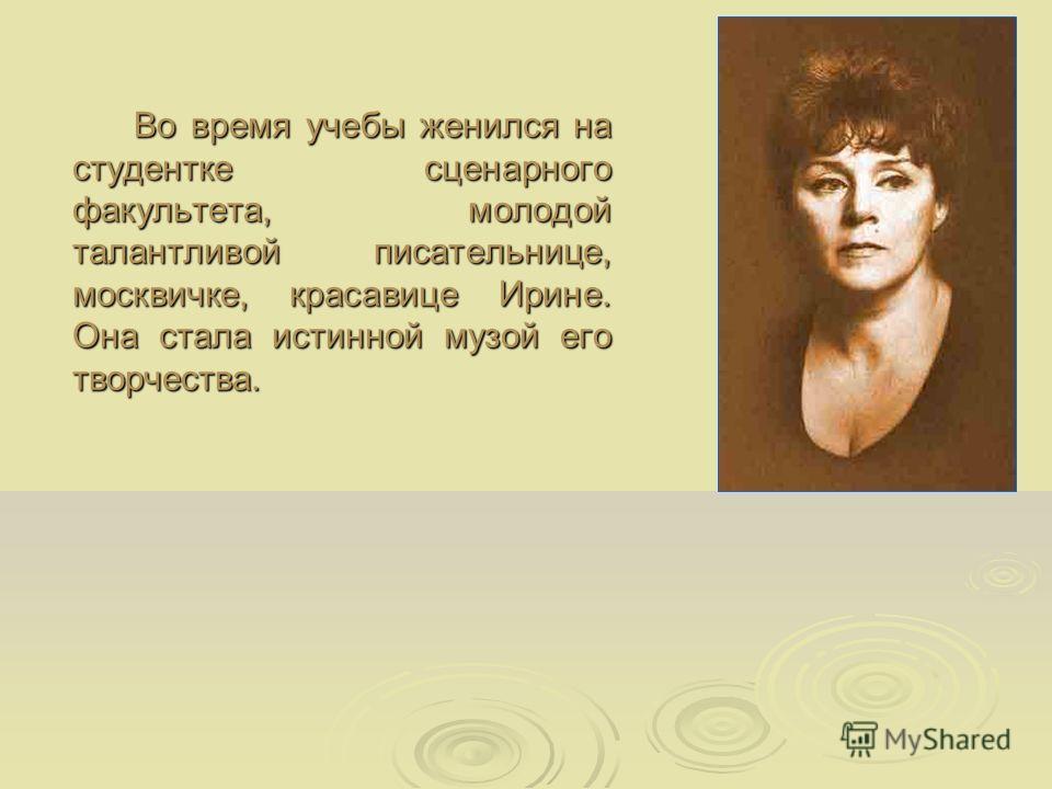 Во время учебы женился на студентке сценарного факультета, молодой талантливой писательнице, москвичке, красавице Ирине. Она стала истинной музой его творчества.