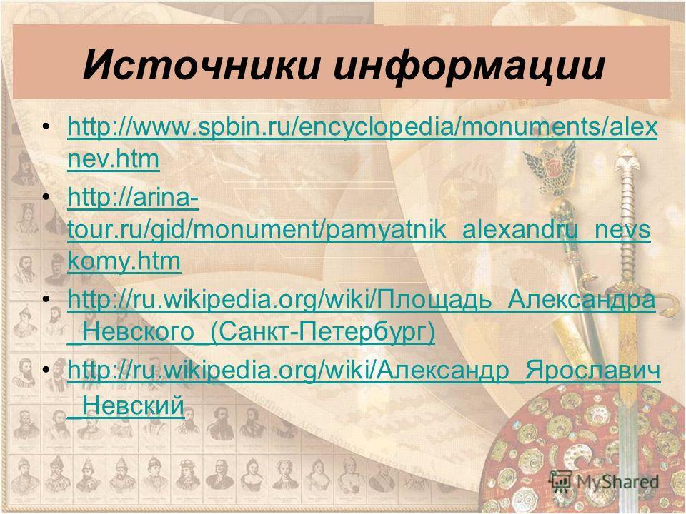 Источники информации http://www.spbin.ru/encyclopedia/monuments/alex nev.htmhttp://www.spbin.ru/encyclopedia/monuments/alex nev.htm http://arina- tour.ru/gid/monument/pamyatnik_alexandru_nevs komy.htmhttp://arina- tour.ru/gid/monument/pamyatnik_alexa