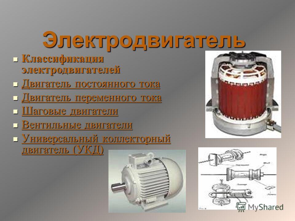 Электродвигатель Электродвигатель Классификация электродвигателей Классификация электродвигателей Двигатель постоянного тока Двигатель постоянного тока Двигатель переменного тока Двигатель переменного тока Шаговые двигатели Шаговые двигатели Вентильн
