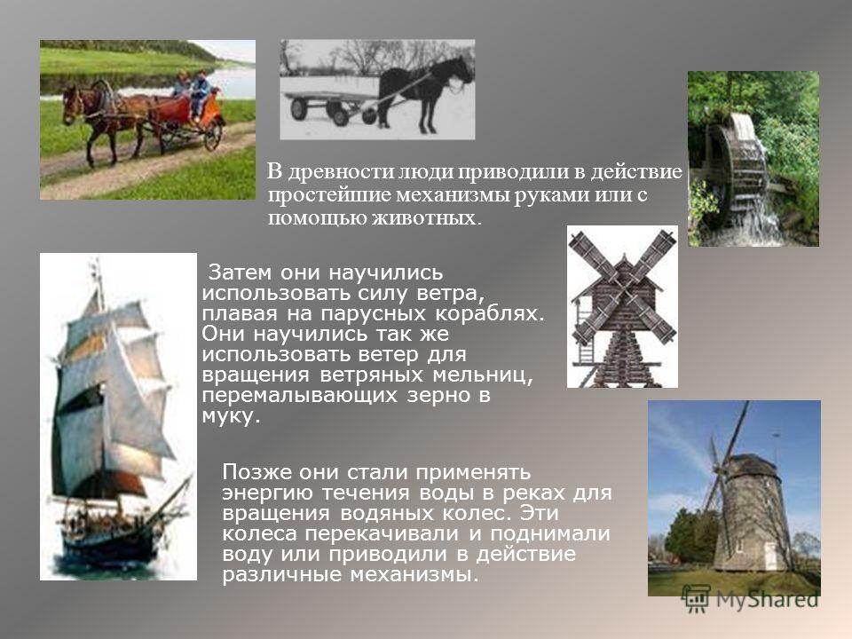 В древности люди приводили в действие простейшие механизмы руками или с помощью животных. Затем они научились использовать силу ветра, плавая на парусных кораблях. Они научились так же использовать ветер для вращения ветряных мельниц, перемалывающих
