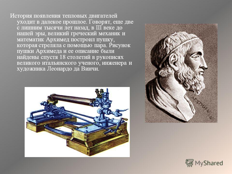 История появления тепловых двигателей уходит в далекое прошлое. Говорят, еще две с лишним тысячи лет назад, в III веке до нашей эры, великий греческий механик и математик Архимед построил пушку, которая стреляла с помощью пара. Рисунок пушки Архимеда