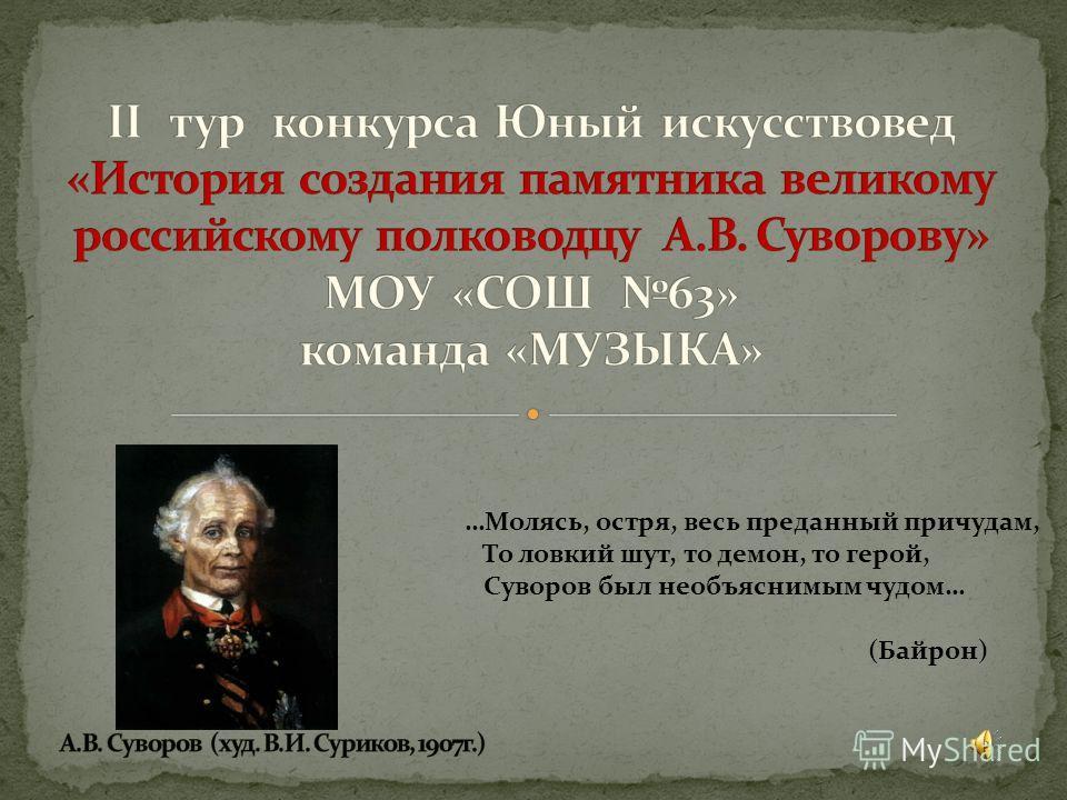 …Молясь, остря, весь преданный причудам, То ловкий шут, то демон, то герой, Суворов был необъяснимым чудом… (Байрон)