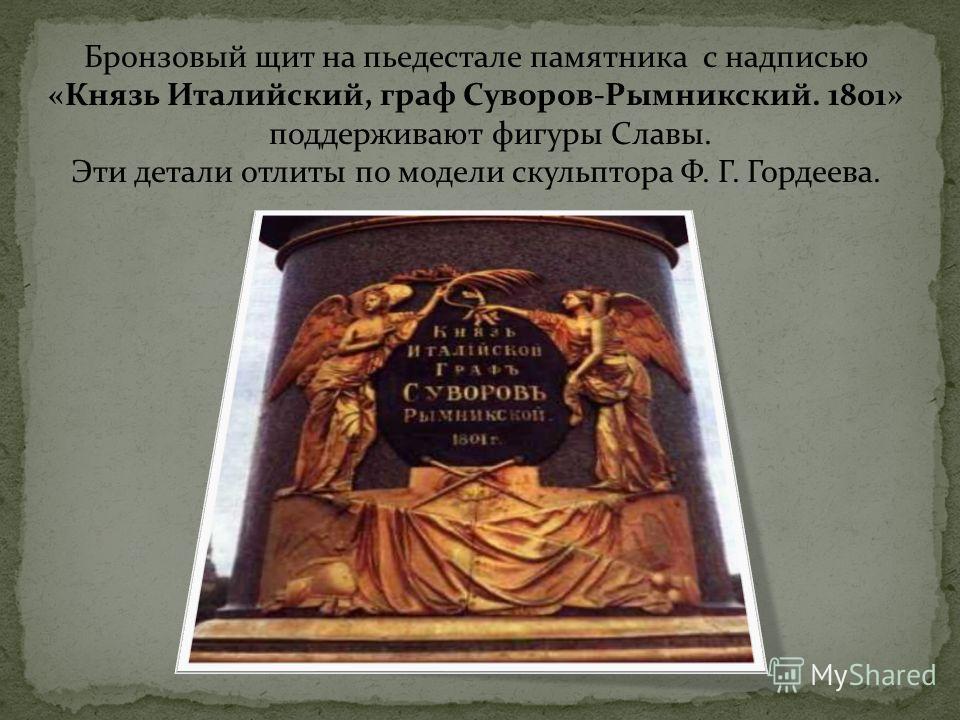 Бронзовый щит на пьедестале памятника с надписью «Князь Италийский, граф Суворов-Рымникский. 1801» поддерживают фигуры Славы. Эти детали отлиты по модели скульптора Ф. Г. Гордеева.