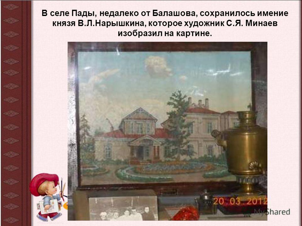 В селе Пады, недалеко от Балашова, сохранилось имение князя В.Л.Нарышкина, которое художник С.Я. Минаев изобразил на картине.