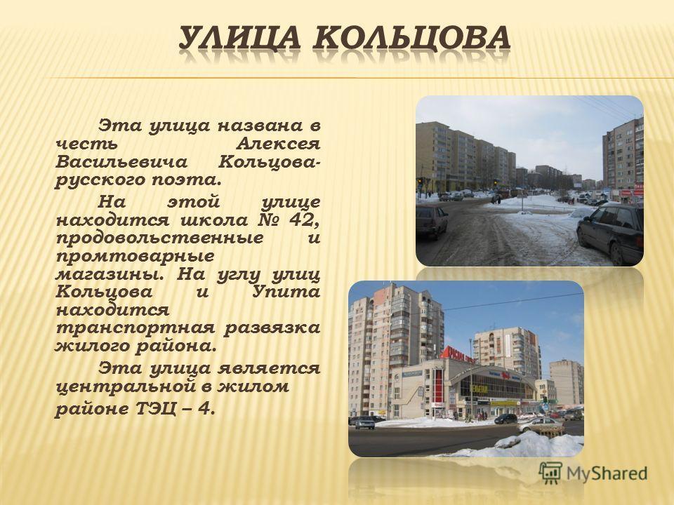 Эта улица названа в честь Алексея Васильевича Кольцова- русского поэта. На этой улице находится школа 42, продовольственные и промтоварные магазины. На углу улиц Кольцова и Упита находится транспортная развязка жилого района. Эта улица является центр