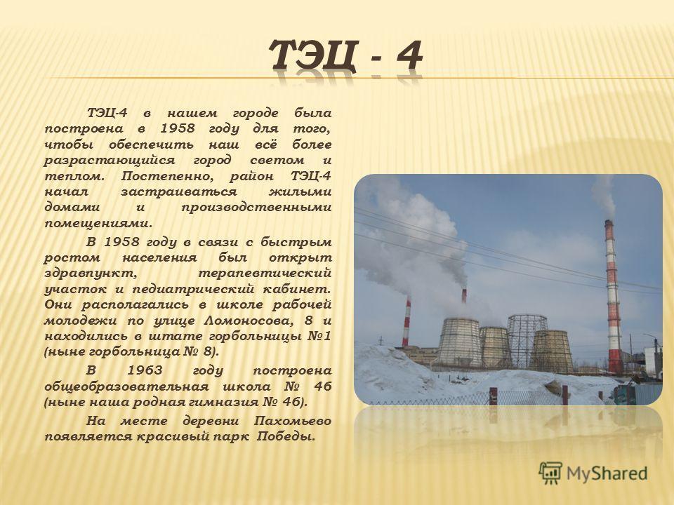 ТЭЦ-4 в нашем городе была построена в 1958 году для того, чтобы обеспечить наш всё более разрастающийся город светом и теплом. Постепенно, район ТЭЦ-4 начал застраиваться жилыми домами и производственными помещениями. В 1958 году в связи с быстрым ро