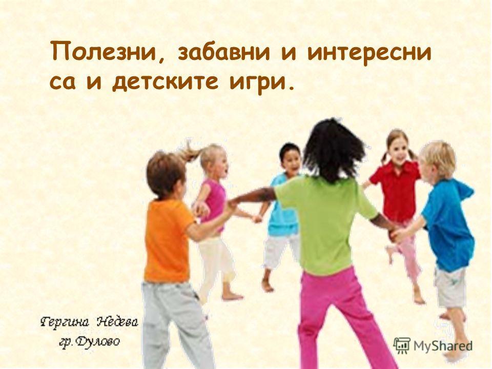 Полезни, забавни и интересни са и детските игри.