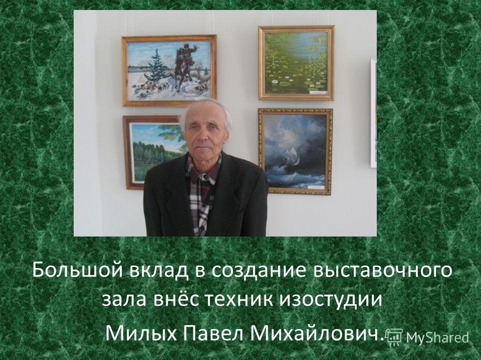 Большой вклад в создание выставочного зала внёс техник изостудии Милых Павел Михайлович.