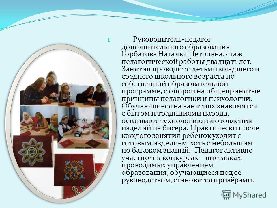 1. Руководитель-педагог дополнительного образования Горбатова Наталья Петровна, стаж педагогической работы двадцать лет. Занятия проводит с детьми младшего и среднего школьного возраста по собственной образовательной программе, с опорой на общепринят