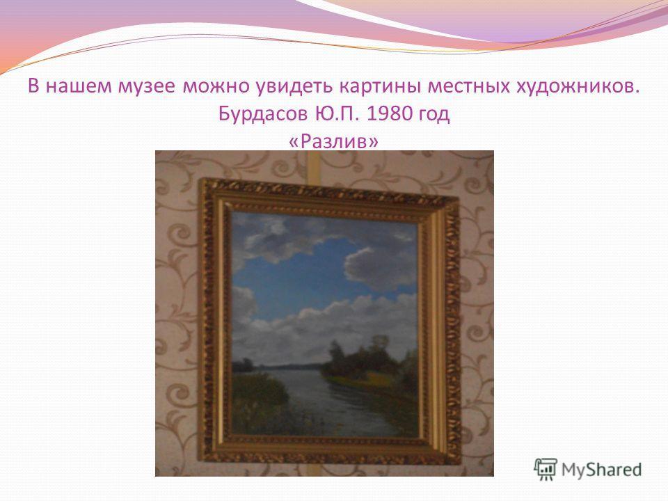 В нашем музее можно увидеть картины местных художников. Бурдасов Ю.П. 1980 год «Разлив»
